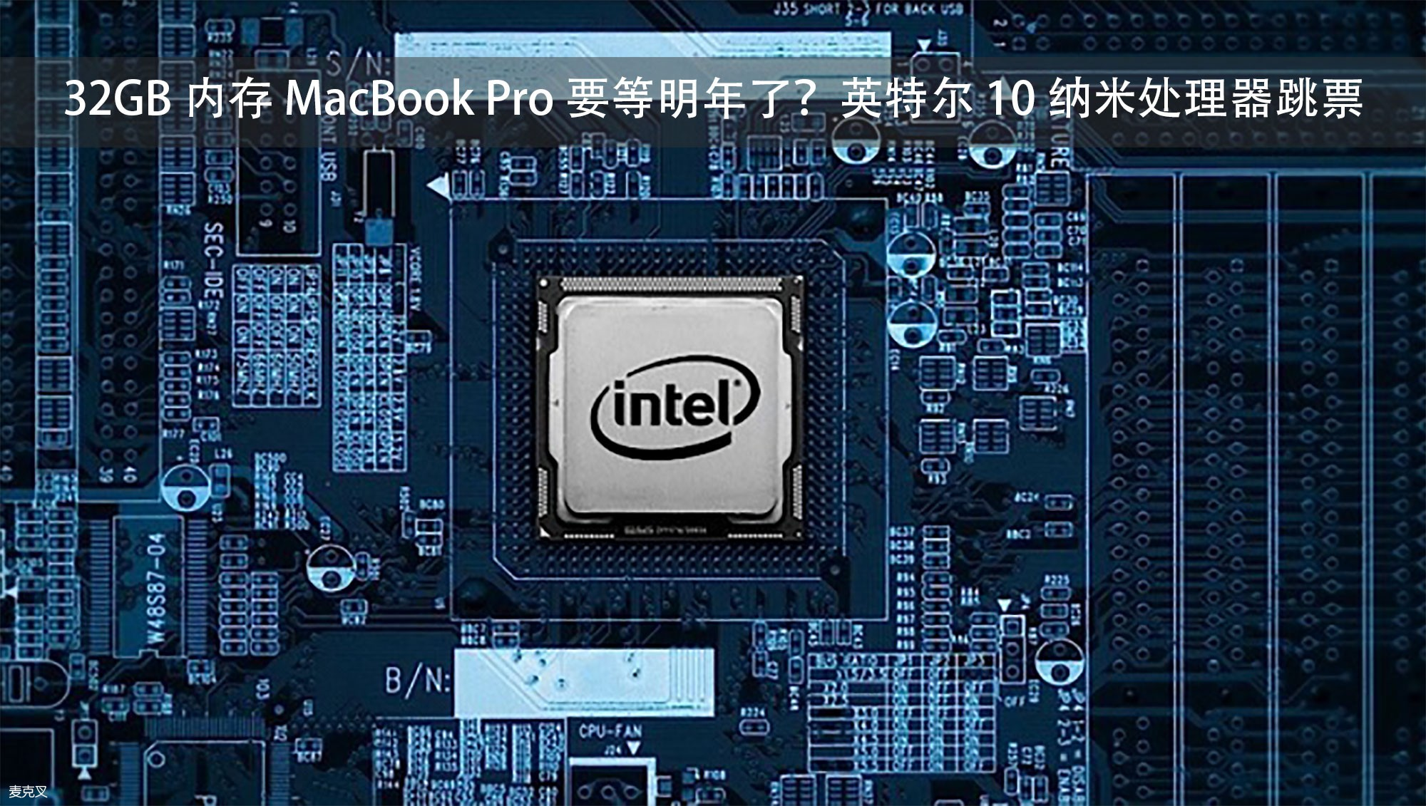 32GB 内存 MacBook Pro 要等明年了?英特尔 10 纳米处理器跳票